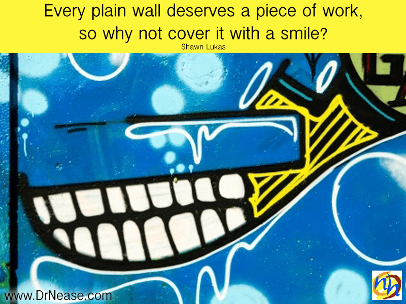 Every plain wall deserves a piece of work, so why not cover it with a smile? – Shawn Lukas